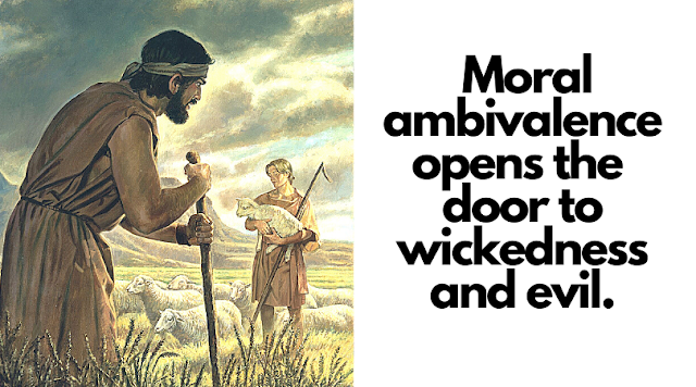 Moral ambivalence opens the door to wickedness and evil.