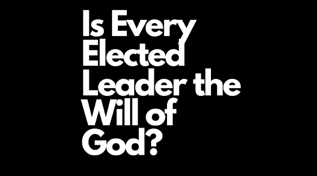 Is Every Elected Leader the Will of God?
