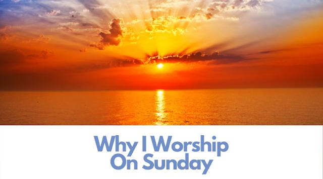 Why I Worship on Sunday